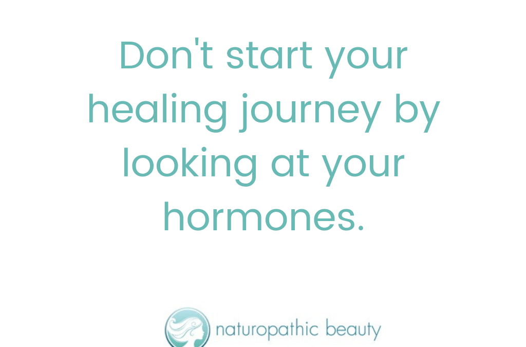 Don't start your healing journey by looking at your hormones!